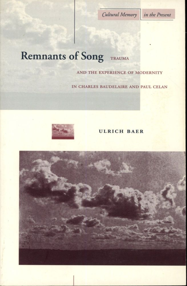 Remenants of Song: Trauma and the Experience of Modernity in Charles Baudelaire and Paul Celan. Ulrich Baer.