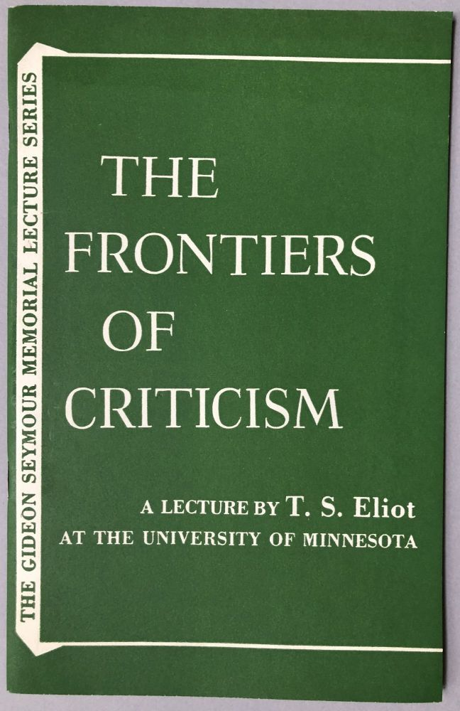 The Frontiers of Criticism. A Lecture by T.S. Eliot at the University of Minnesota April 30, 1956. T. S. Eliot.