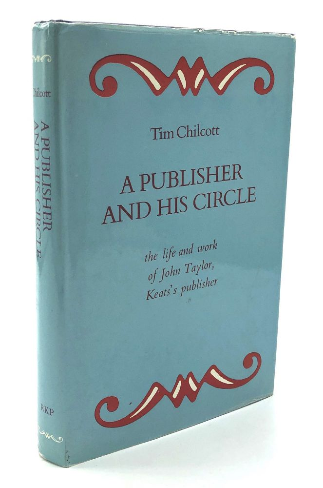 A Publisher and his Circle, the life and work of John Taylor, Keats's Publisher. Tim Chilcott.