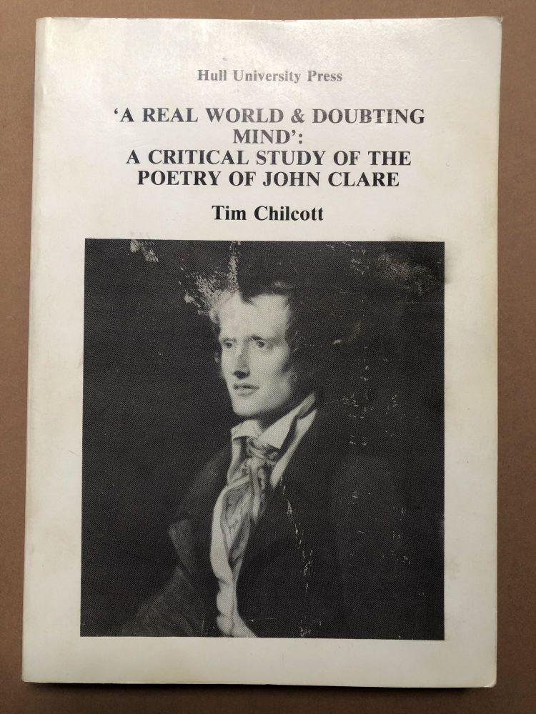 'A Real World & Doubting Mind': A Critical Study of the Poetry of John Clare. Tim Chilcott.