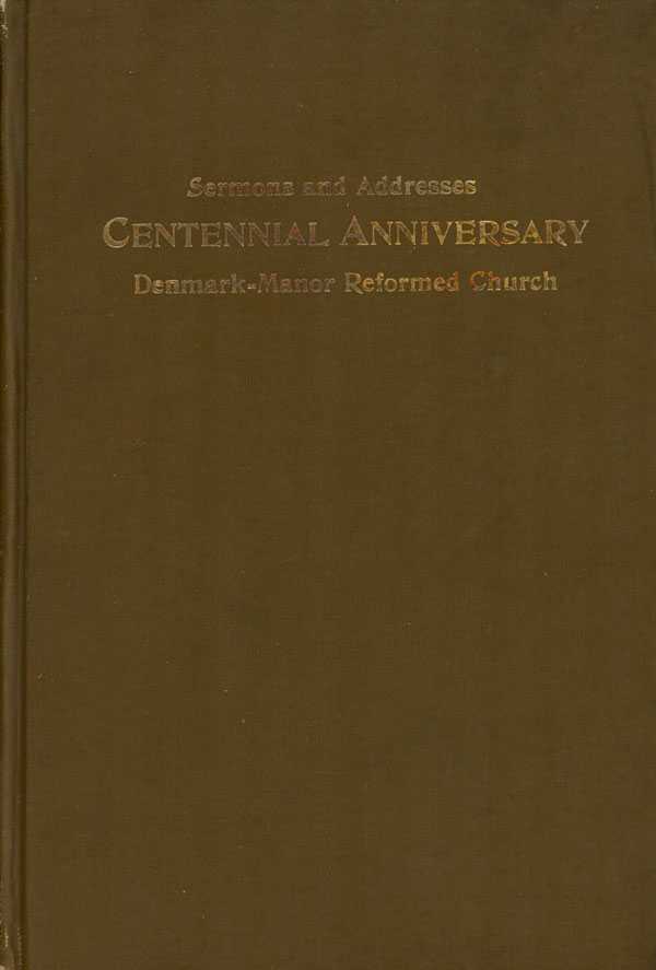 Addresses and Sermons Delivered at the One-Hundredth Anniversary of the Laying of the Corner-Stone of the Denmark-Manor Reformed Church, 1811-1911. J. G. Foight, Daniel Gress, Denmark-Manor Reformed Church.