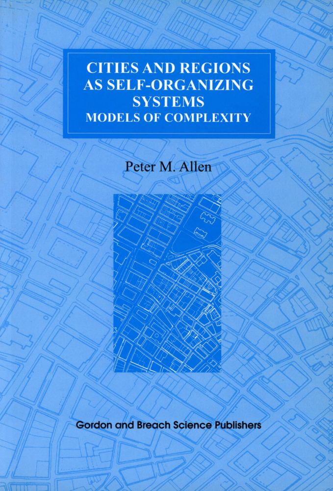Cities and Regions as Self-Organizing Systems: Models of Complexity; Environmental Problems and Social Dynamics, Volume 1. Peter M. Allen.