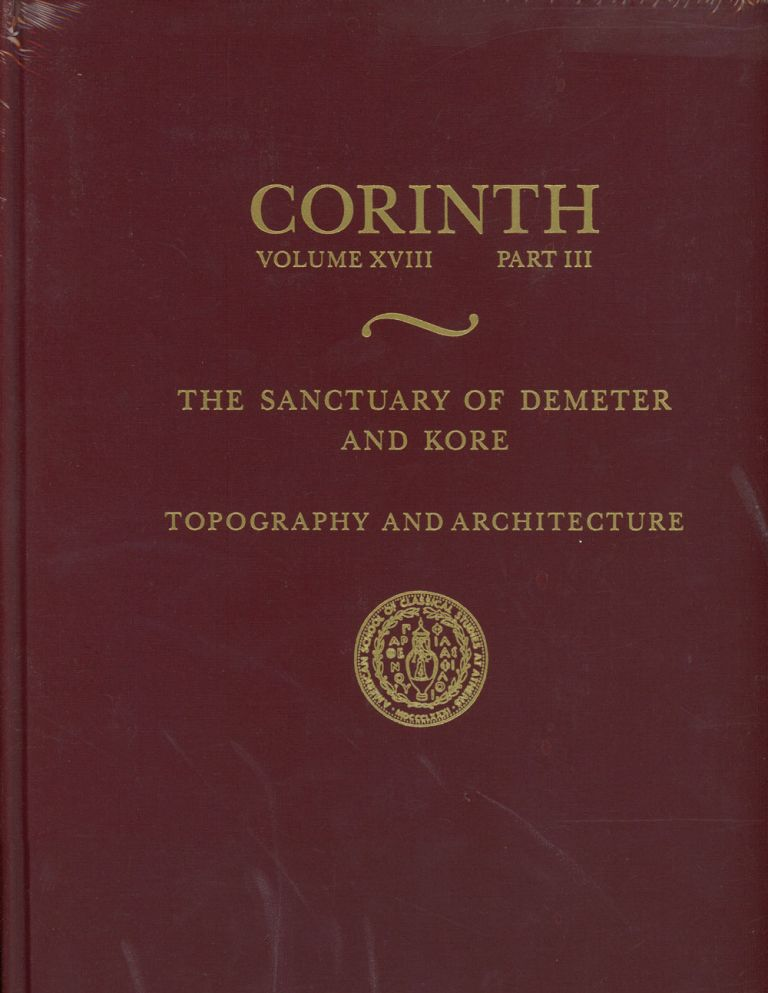 The Sanctuary of Demeter and Kore: Topography and Architecture ; Corinth: Results of Excavations Conducted by The American School of Classical Studies at Athens; Vol. VII, Part V. Nancy Bookidis, Ronald S. Stroud.