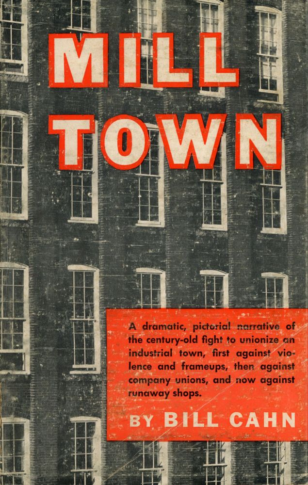 Mill Town: A dramatic, pictorial narrative of the century-old fight to unionize an industrial town, first against violence and frameups, then against company unions, and now against runaway shops. Bill Cahn.