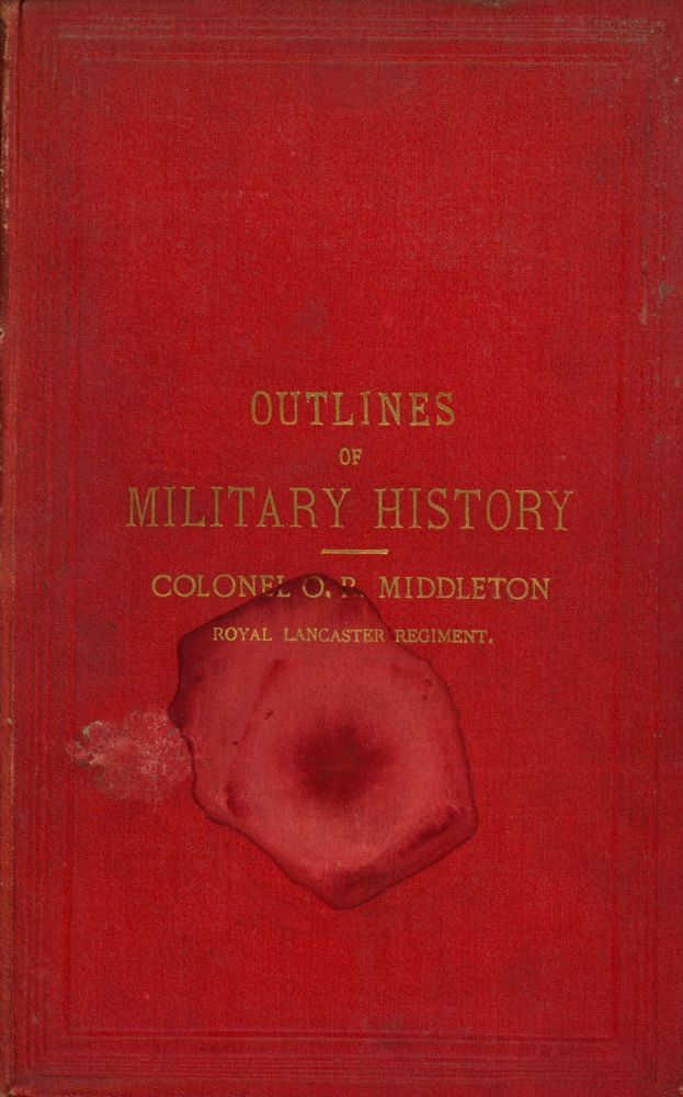 Outlines of Military History; Or, A Concise Account of the Principal Campaigns in Europe Between the Years 1740 and 1870, Being Those Generally Referred to in Our Military Text Books. O. R. Middleton, Oswald Robert Middleton.