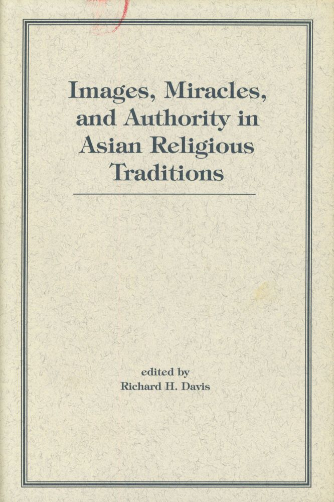 Images, Miracles, and Authority In Asian Religious Traditions. Richard H. Davis, ed., Robert L. Brown, Phyllis Garnoff, Et. Al.