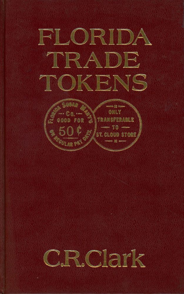 Florida Trade Tokens;A catalog containing detailed descriptions for the known metal, hard rubber, fiber, and plastic trade tokens used from the 1880's to 1979. C. R. Clark.