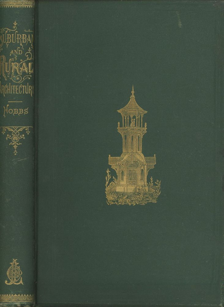 Hobbs's Architecture: Containing Designs and Ground Plans for Villas, Cottages, and Other Edifices, Both Suburban and Rural, Adapted to the United States, with Rules for Criticism, and Introduction. Isaac H. Hobbs, Isaac H. Hobbs and Son.