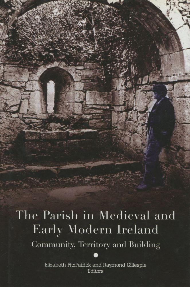 The Parish in Medieval and Early Modern Ireland: Community, Territory and Building. Elizabeth FitzPatrick, Raymond Gillespie, Charles Doherty, Et. Al.