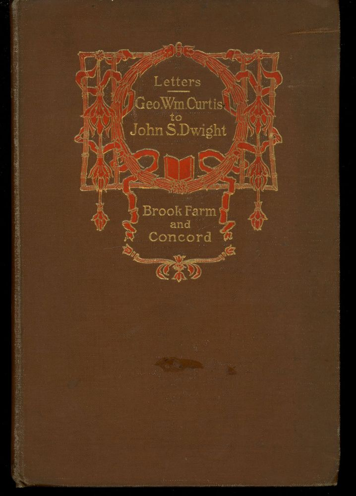Early Letters of George Wm. Curtis to John S. Dwight, Brook Farm and Concord. George Willis Cooke, John S. Dwight George William Curtis.