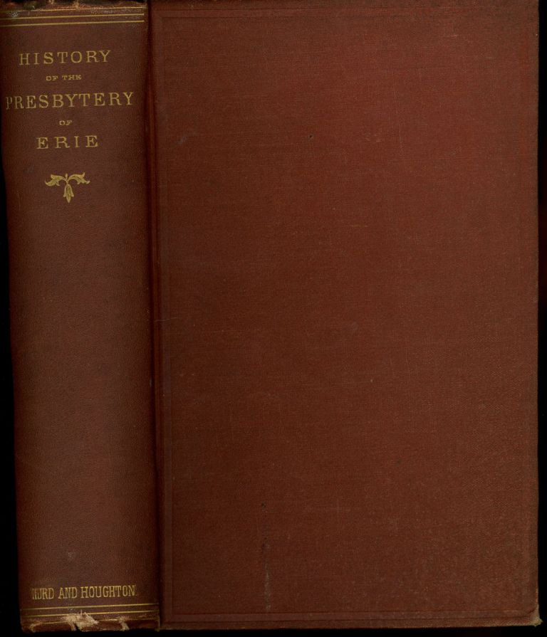 History of the Presbytery of Erie; Embracing in Its Ancient Boundries the Whole of Northwestern Pennsylvania and Northeastern Ohio: With Biographical Sketches of All Its Ministers, and Historical Sketches of Its Churches. S. J. M. Eaton.