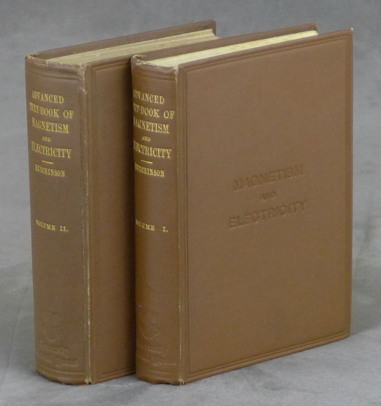 Advanced Text-Book of Magnetism and Electricity, Volume I: Magnetism and Electrostatics, and Volume II: Electrodynamics. Complete in Two Volumes. Robert W. Hutchinson.