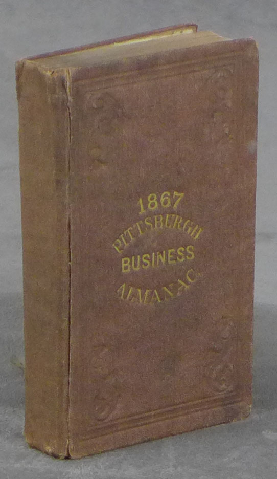 Pittsburgh and Allegheny County Almanac, Being a Business Directory of Pittsburgh, Allegheny, Lawrenceville, Manchester, and Surrounding Boroughs; Also, Calendar for 1867, Business Statistics of Allegheny Co, and Directory of City and State Governments, Schools, Churches, Societies, &c. &c. Woods, Co, Almanac Pittsburgh, Map, Directory, Business.