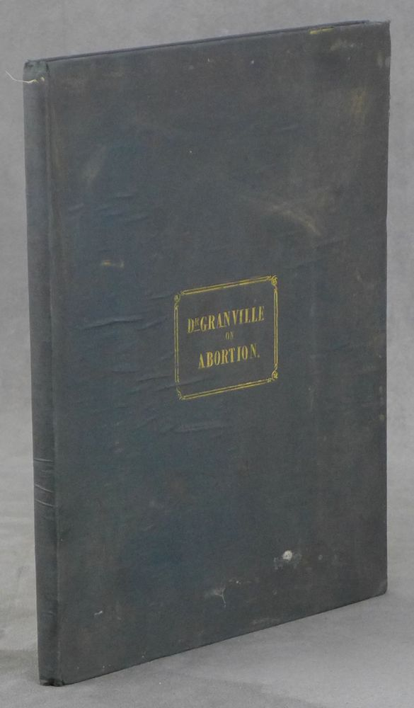 Graphic Illustrations of Abortion and the Diseases of Menstruation... The Whole Representing Forty-Five Specimens of Aborted Ova and Adventitious Productions of the Uterus, with Preliminary Observations, Explanations of the Figures, and Remarks, Anatomical and Physiological. A. B. Granville, J. Perry.
