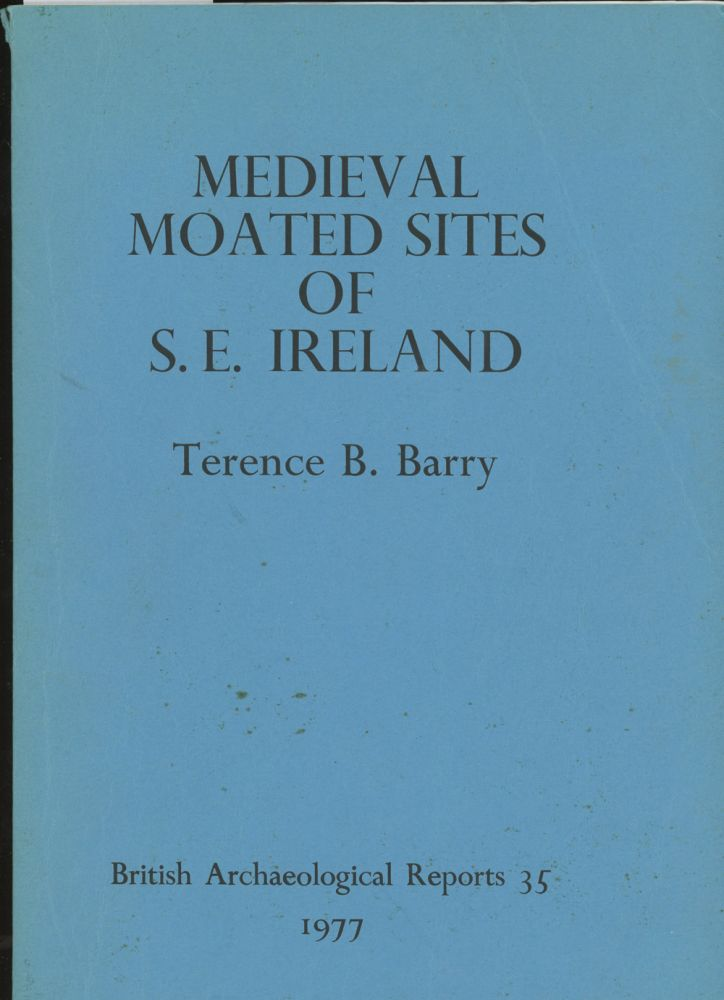 The Medieval Moated Sites of South-Eastern Ireland: Counties Carlow, Kilkenny, Tipperary, and Wexford. Terence Barry.