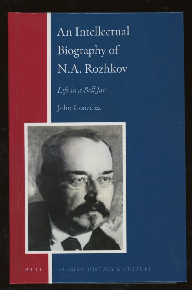 An Intellectual Biography of N. A. Rozhkov: Life in a Bell Jar (Russian History and Culture). John Gonzalez.