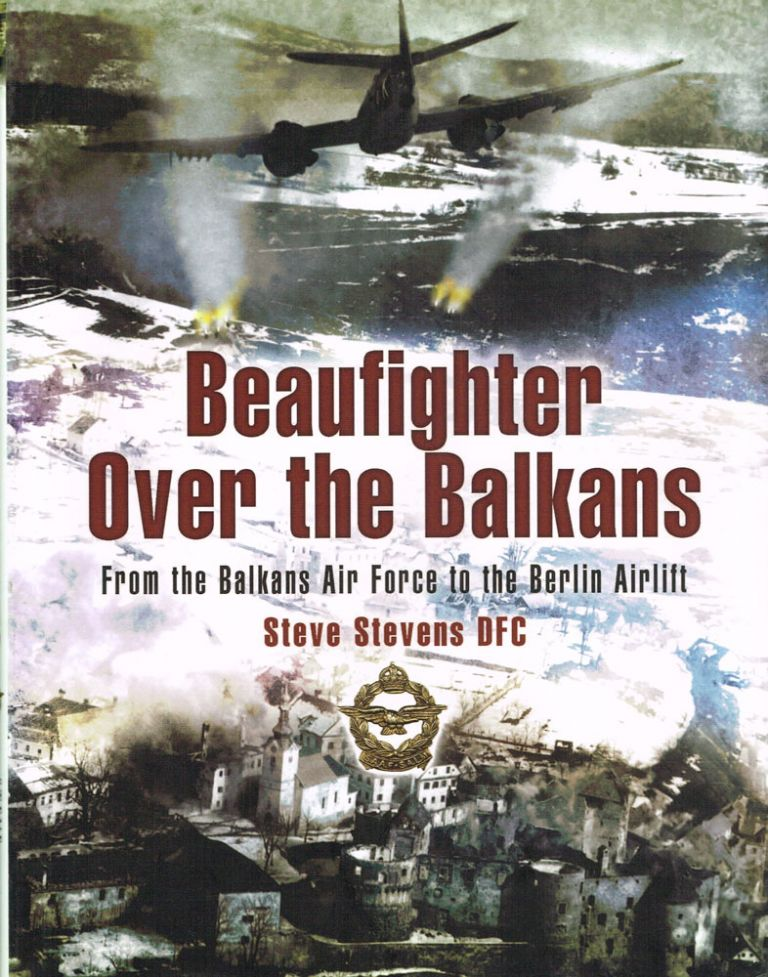 BEAUFIGHTER OVER THE BALKANS From the Balkan Air Force to the Berlin Airlift. Steve Stevens.