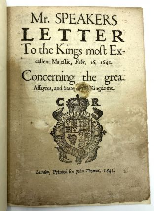 Mr. Speakers Letter to the Kings most Excellent Majestie, Febr. 16. 1641, Concerning the great...