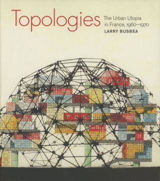 Topologies: The Urban Utopia in France, 1960-1970. Larry Busbea