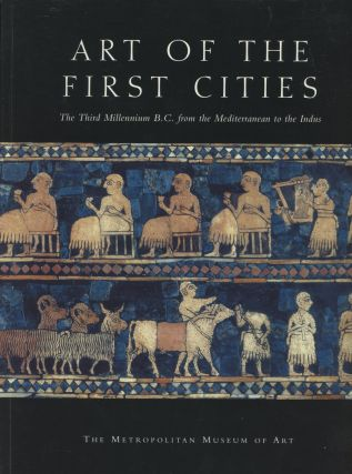Art of the First Cities: The Third Millennium B.C. from the Mediterranean to the Indus. Joan Aruz