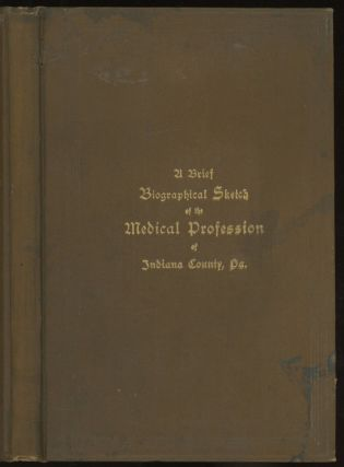 A Brief Biographical Sketch of the Medical Profession of Indiana County, Penn'a (Pennsylvania)...
