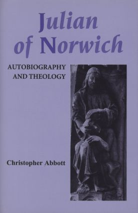 Julian of Norwich: Autobiography and Theology; Studies in Medieval Mysticism 2. Christopher Abbott