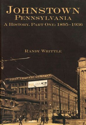 Johnstown, Pennsylvania; A History, Part One: 1895-1936. Randy Whittle