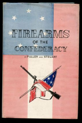 Firearms of the Confederacy: The Shoulder Arms, Pistols and Revolvers of the Confederate Soldier, Including the Regular United States Models, the Imported Arms and Those Manufactured Within the Confederacy