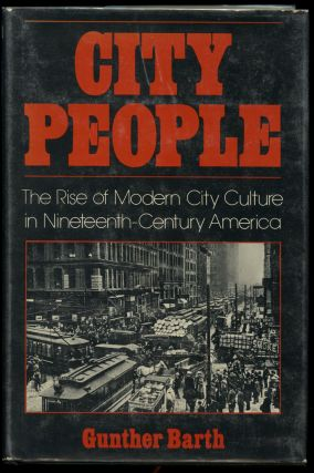 City People: The Rise of Modern City Culture in Nineteenth-Century America. Gunther Barth