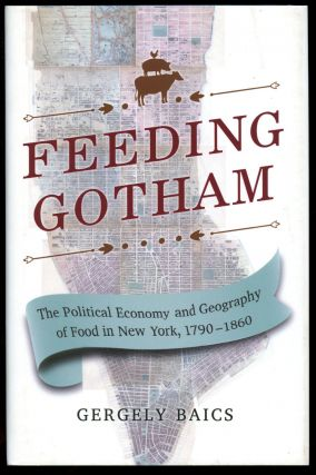 Feeding Gotham: The Political Economy and Geography of Food in New York, 1790-1860. Gergely Baics