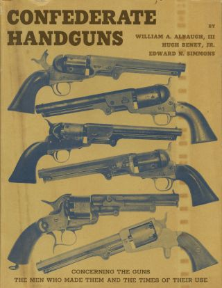 Confederate Handguns: Concerning the Guns the Men Who Made Them and the Times of Their Use....