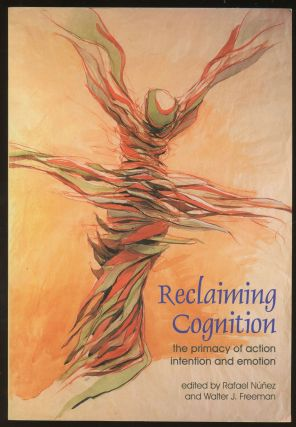 Reclaiming Cognition: The Primacy of Action, Intention and Emotion. Rafael Nunez, Walter J. Freeman