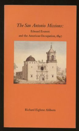 The San Antonio Missions: Edward Everett and the American Occupation, 1847. Richard Eighme Ahlborn