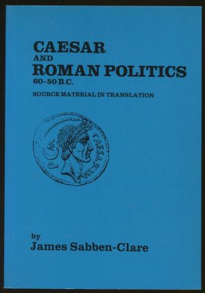 Caesar and Roman Politics, 60-50 BC: Source Material in Translation. James Sabben-Clare