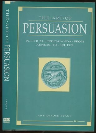 The Art of Persuasion: Political Propaganda from Aeneas to Brutus. Jane DeRose Evans