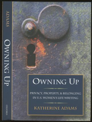 Owning Up: Privacy, Property, and Belonging in U.S. Women's Life Writing. Katherine Adams