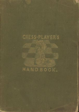 The Chess-Player's Hand-Book, Containing a Full Account of the Game...