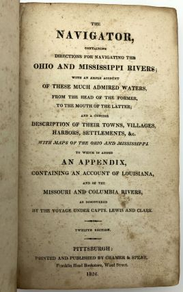 The Navigator, containing directions for navigating the Ohio and Mississippi Rivers; with an Ample Account of these Much Admired Waters from the Head of the Former to the Mouth of the Latter...12th Edition, 1824