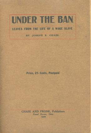 Under the Ban: Leaves from the Life of a Wage Slave. Joseph E. Chase