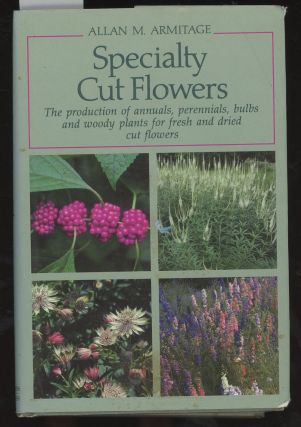 Specialty Cut Flowers: The Production of Annuals, Perennials, Bulbs and Woody Plants for Fresh...