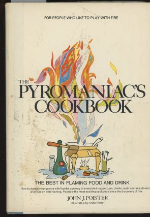 The Pyromaniac's Cookbook, The Best In Flaming Drink and Food. John J. Poister