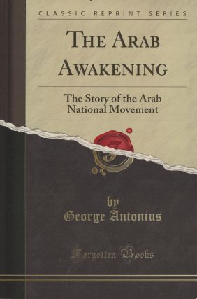 The Arab Awakening: The Story of the Arab National Movement (Classic Reprint). George Antonius