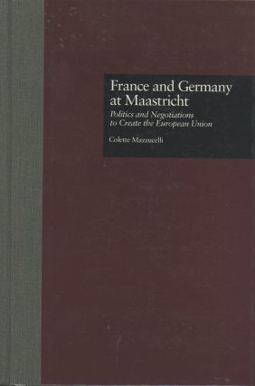 France and Germany at Maastricht: Politics and Negotiations to Create the European Union...