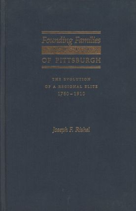 Founding Families of Pittsburgh: The Evolution of a Regional Elite, 1760-1910. Joseph F. Rishel