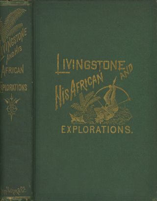 Livingstone and His African Explorations: Together with a Full Account...
