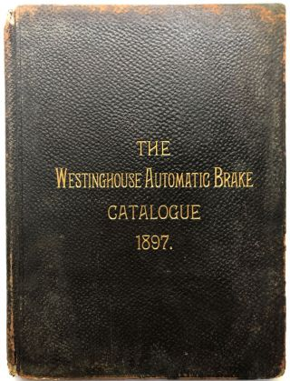 The Westinghouse Automatic Brake Catalogue, 1897. Westinghouse Air Brake Co