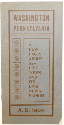 Washington Pennsylvania, a Few Facts About a Live Town and its Live Newspapers, A. D. 1904