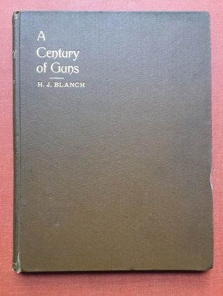A Century of Guns: A Sketch of the Leading Types of Sporting and Military Small Arms. H. J. Blanch