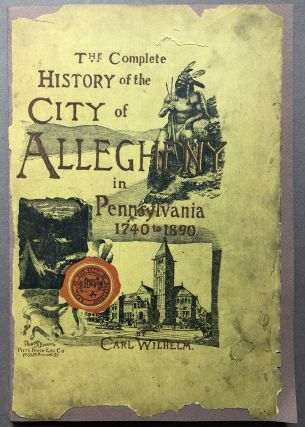 The Complete Histoy of the City of Allegheny in Pennsylvania, 1740 to 1890. Carl Wilhelm