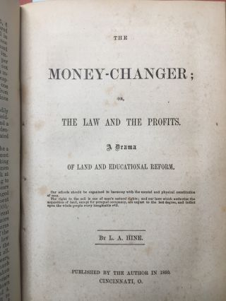 Bound volume of journals and articles (and a novel) on progressive economics edited or authored by L. A. Hine: 1) The National Banks. Down with the Banks. Greenbacks Forever. (1869) 2) Hine's Quarterly, Vol. 1 no. 3, July 1869 3) Hine's Quarterly, Vol. 1 no. 1, Jan. 1869 (2 copies of this); 4) Vol. 1 no. 2, April 1869...5) The Money-Changer; or, The Law and the Profits, a Drama of Land and Educational Reform (1860); 6) Hine's Quarterly, Vol. 1 no. 4 October 1869...7) Chapter VII of Hine's Political and Social Economy (1861?)...8) Chapters IV-VII of Hine's Political and Social Economy (1861?)